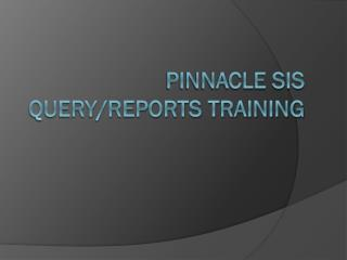Pinnacle  SIS Query/Reports Training