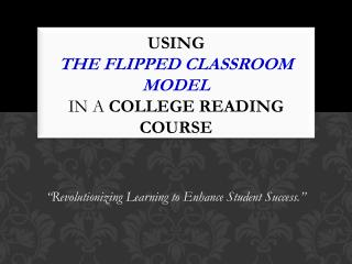 Using  the Flipped Classroom Model  in a  college reading course