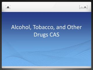 Alcohol, Tobacco, and Other Drugs CAS
