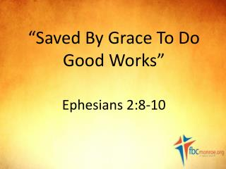 """Saved By Grace To Do Good Works"" Ephesians  2:8-10"