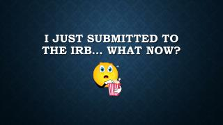 I just Submitted to the IRB… What now?