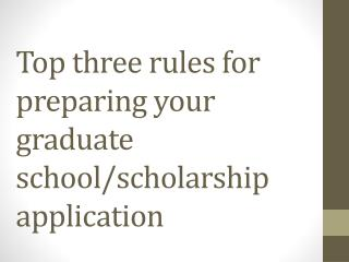 Top three rules for preparing your graduate school/scholarship application