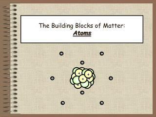 The Building Blocks of Matter:  Atoms