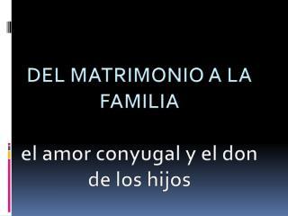 DEL MATRIMONIO A LA FAMILIA el  amor conyugal  y el don de los  hijos