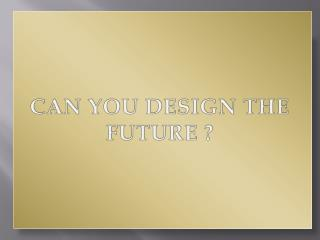 CAN YOU DESIGN THE FUTURE ?