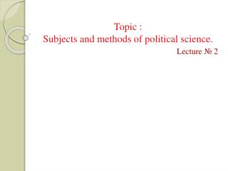Topic : Subjects  and methods of political science.