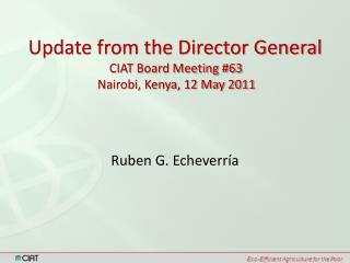Update from the Director General CIAT Board Meeting #63  Nairobi, Kenya, 12 May 2011