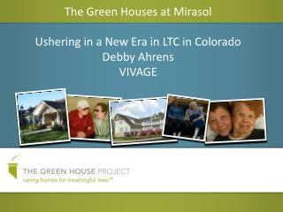 The Green Houses at Mirasol Ushering in a New Era in LTC in Colorado Debby Ahrens VIVAGE