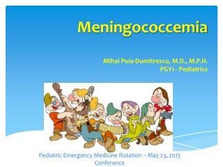 Meningococcemia Mihai Puia-Dumitrescu , M.D., M.P.H. PGY1 - Pediatrics