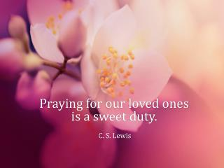 Praying for our loved ones is a sweet duty.