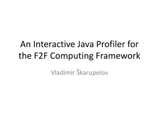AnInteractiveJavaProfilerfor the F2F Computing Framework