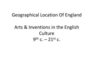 Geographical Location Of England Arts & Inventions in the English Culture 9 th  c. – 21 st  c.
