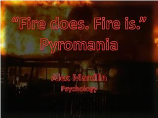 """Fire  does. Fire is."" Pyromania"