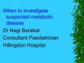 When to investigate suspected metabolic disease Dr Nagi Barakat Consultant Paediatrician Hillingdon Hospital