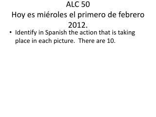 ALC 50  Hoy  es miéroles  el  primero  de  febrero  2012.