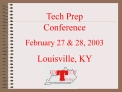 Tech Prep  Conference February 27  28, 2003 Louisville, KY