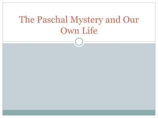 The Paschal Mystery and Our  O wn  L ife