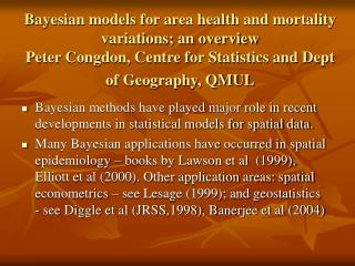 Bayesian models for area health and mortality variations; an overview Peter Congdon, Centre for Statistics and Dept of G