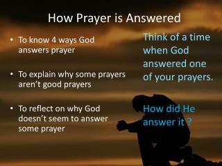 To know 4 ways God answers prayer To explain why some prayers aren't good prayers