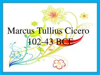 Marcus Tullius Cicero 102-43 BCE