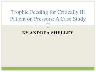 Trophic Feeding for  Critically Ill  Patient on  P ressors: A Case Study