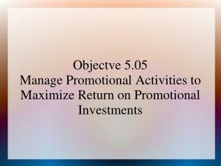 Objectve 5.05 Manage Promotional Activities to Maximize Return on Promotional Investments
