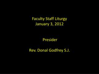 Faculty Staff Liturgy January 3 , 2012 Presider Rev. Donal Godfrey S.J.