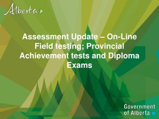 Assessment Update – On-Line Field testing; Provincial Achievement tests and Diploma Exams