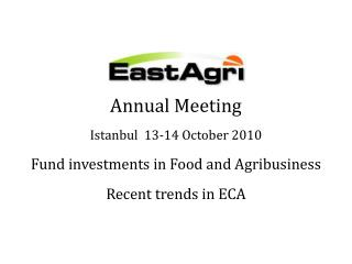 Annual Meeting Istanbul  13-14 October 2010 Fund investments in Food and Agribusiness Recent trends in ECA