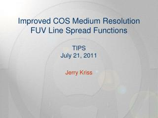 Improved COS Medium Resolution FUV Line Spread Functions TIPS July 21, 2011