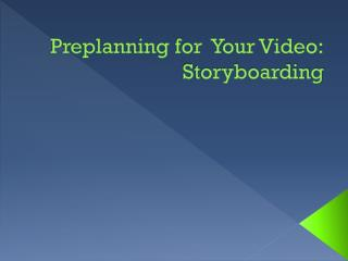 Preplanning for  Your Video: Storyboarding