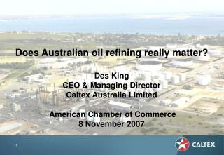 Does Australian oil refining really matter? Des King CEO & Managing Director Caltex Australia Limited American Cham