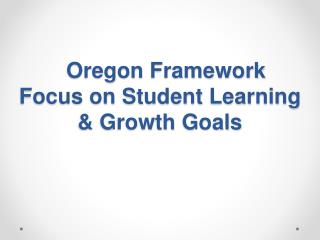 Oregon Framework Focus on Student Learning & Growth  Goals