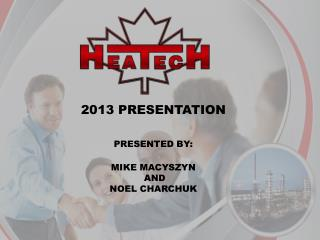 2013 PRESENTATION PRESENTED BY: MIKE MACYSZYN   AND NOEL CHARCHUK