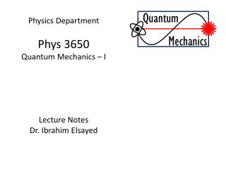 Physics Department Phys  3650 Quantum Mechanics – I Lecture Notes Dr.  Ibrahim  Elsayed