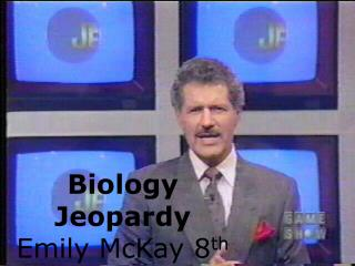 Biology Jeopardy  Emily McKay 8 th