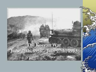 The Korean War June 25th, 1950 - July 27th, 1953