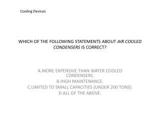 WHICH OF THE FOLLOWING STATEMENTS ABOUT  AIR COOLED CONDENSERS  IS CORRECT?