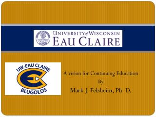 A vision for Continuing Education  By Mark J. Felsheim, Ph. D.