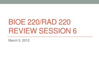 BIOE 220/rad 220 Review session 6