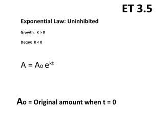 Exponential Law: Uninhibited Growth:  K > 0 Decay:  K < 0 A =  A o e kt