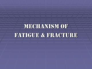 MECHANISM OF  FATIGUE & FRACTURE