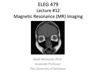 ELEG 479 Lecture  #12 Magnetic Resonance (MR) Imaging