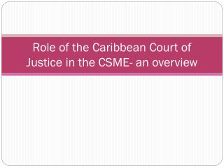 Role of the Caribbean Court of Justice in the CSME- an overview