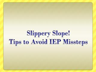 Slippery Slope!  Tips to Avoid IEP Missteps