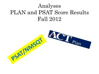 Analyses PLAN and PSAT Score Results Fall 2012