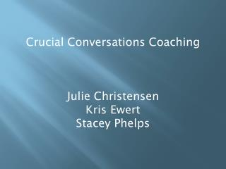Crucial Conversations Coaching Julie Christensen Kris Ewert Stacey Phelps