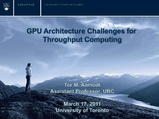 GPU Architecture Challenges for  Throughput Computing Tor M. Aamodt Assistant Professor, UBC