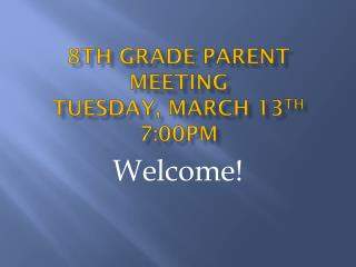 8th Grade Parent meeting Tuesday, March 13 th 7:00pm