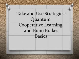 Take and Use Strategies : Quantum ,  Cooperative  Learning,  and Brain  Brakes  Basics